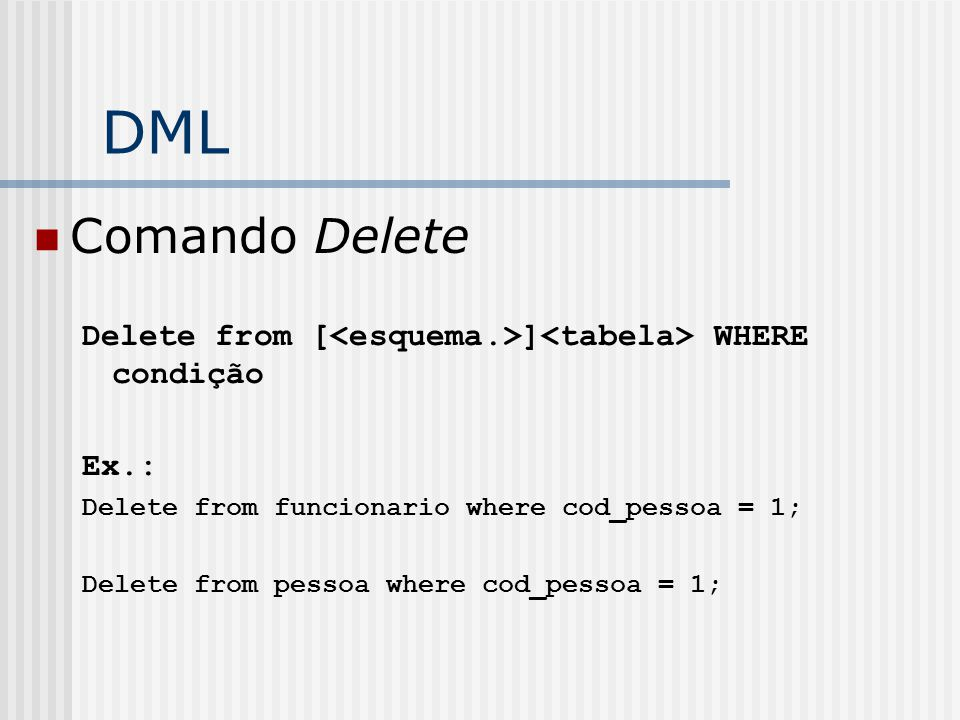DML Comando Delete. Delete from [<esquema.>]<tabela> WHERE condição. Ex.: Delete from funcionario where cod_pessoa = 1;